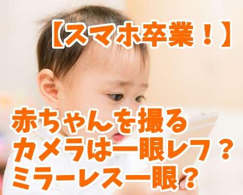 赤ちゃんを撮影するカメラは?一眼レフとミラーレス一眼で悩んだ