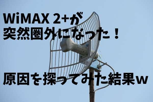 WiMAX2+が遅い?繋がらない?そして圏外に。原因を調べた顛末をまとめた