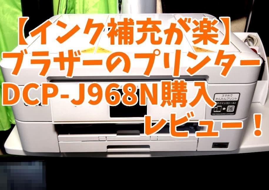 【インク補充が楽】プリンターはブラザーがおすすめ!DCP-J968Nの購入レビュー