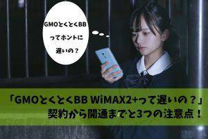 GMOとくとくBB WiMAX2+ 遅い 注意点 契約