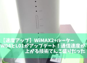 【速度アップ】WiMAX2+ルーターW04とL01アップデート!LTEオプション無料プランで最強に