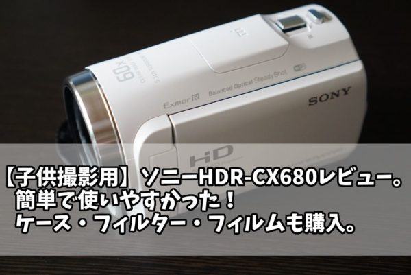 【簡単】HDR-CX680子供用に購入レビュー!レンズフィルターやケースも