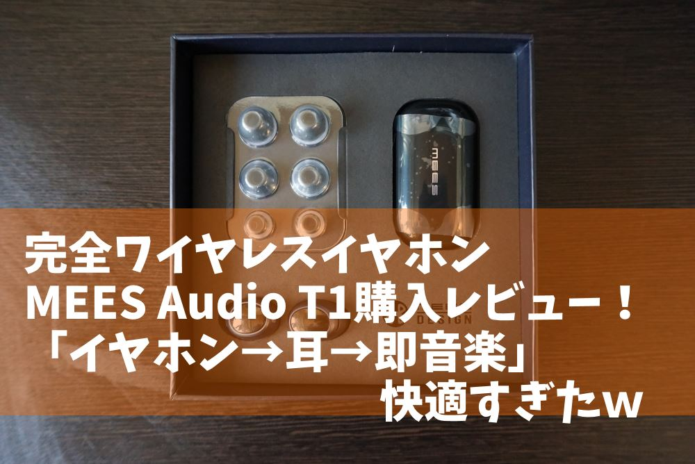 完全ワイヤレスイヤホンMEES Audio T1購入レビュー!使い勝手が良すぎた