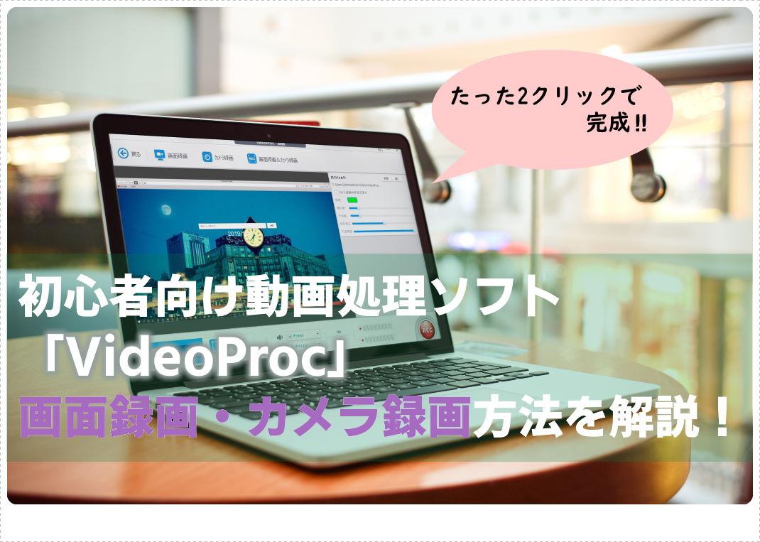 PC画面やカメラ映像を2クリックで録画!動画編集ソフトVideoProc【録画機能】