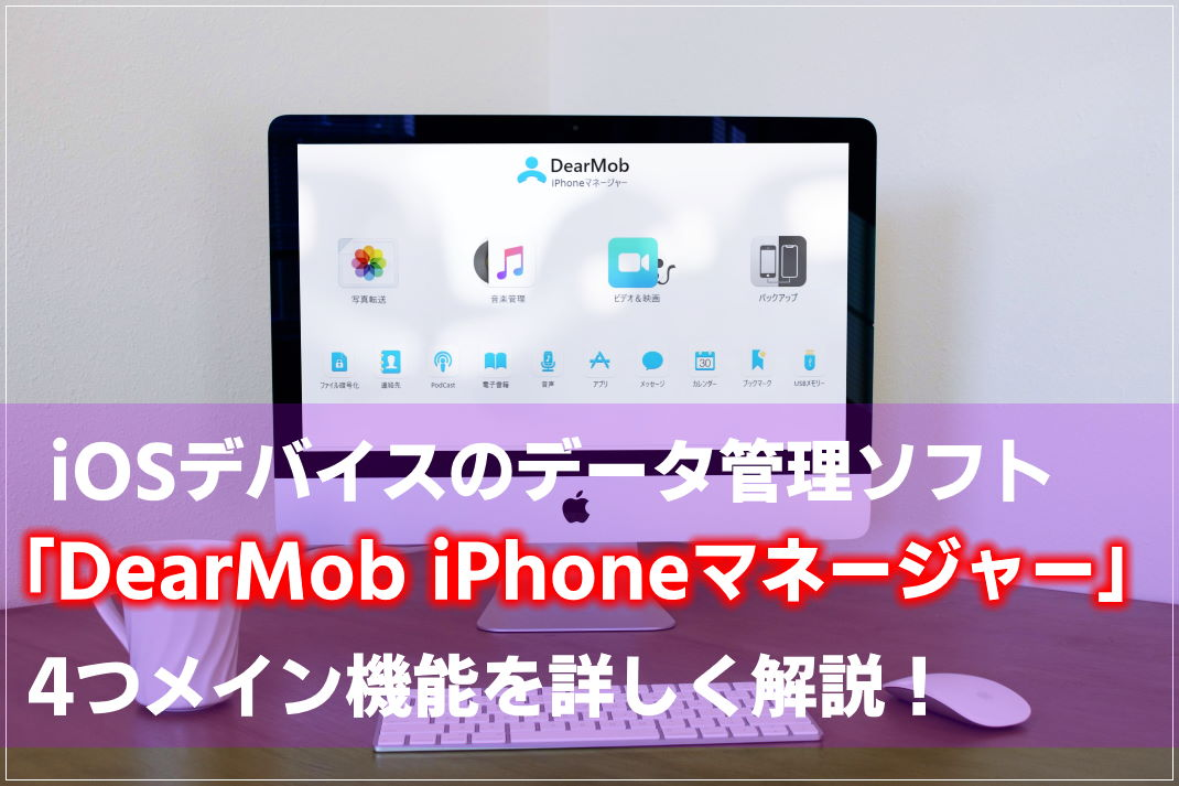 【使い勝手抜群】DearMob iPhoneマネージャー4つのメイン機能を徹底解説!