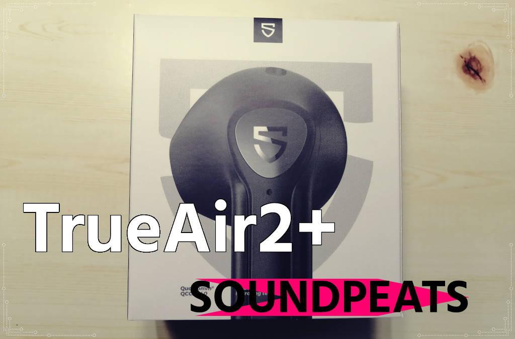 SOUNDPEATS TrueAir2+購入レビュー!低音強めのインナーイヤー型ワイヤレスイヤホン