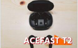 ACEFAST T2 レビュー 完全ワイヤレスイヤホン